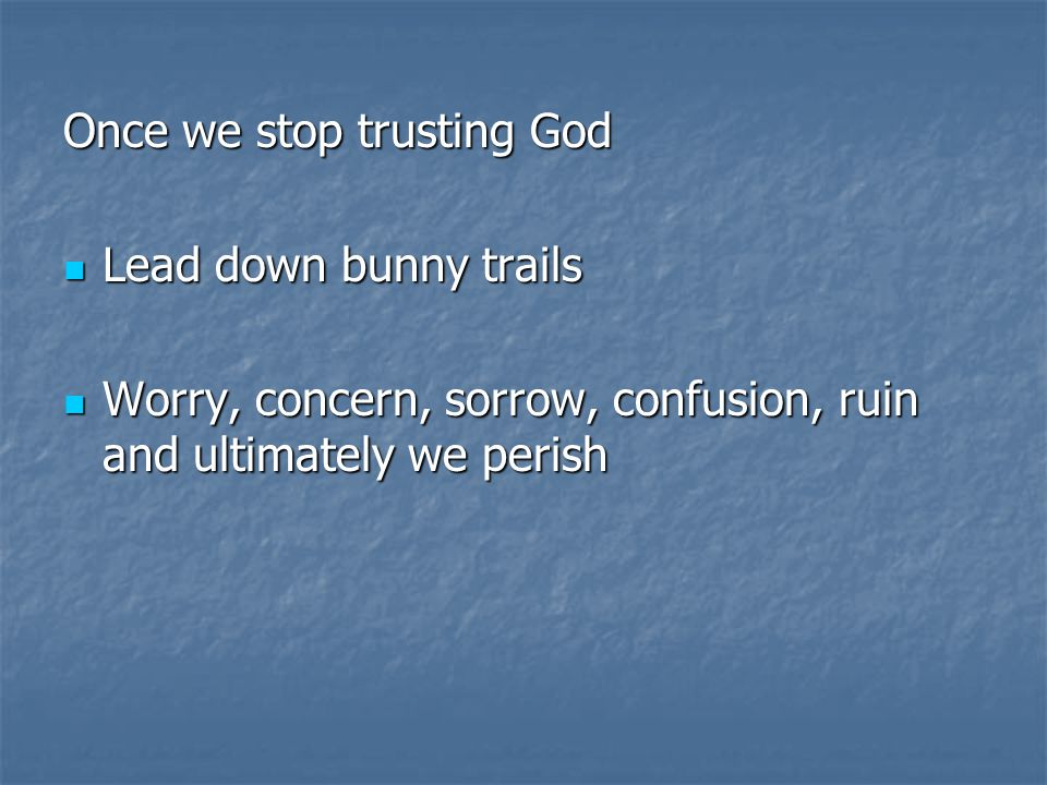 Once we stop trusting God Lead down bunny trails Lead down bunny trails Worry, concern, sorrow, confusion, ruin and ultimately we perish Worry, concern, sorrow, confusion, ruin and ultimately we perish