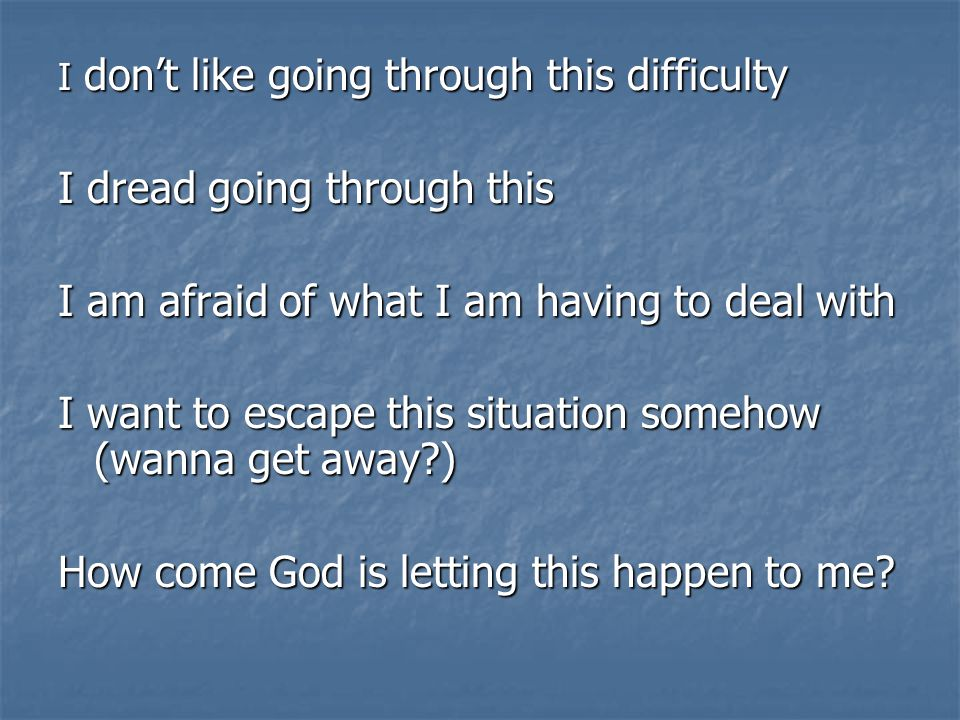 I don't like going through this difficulty I dread going through this I am afraid of what I am having to deal with I want to escape this situation somehow (wanna get away?) How come God is letting this happen to me?