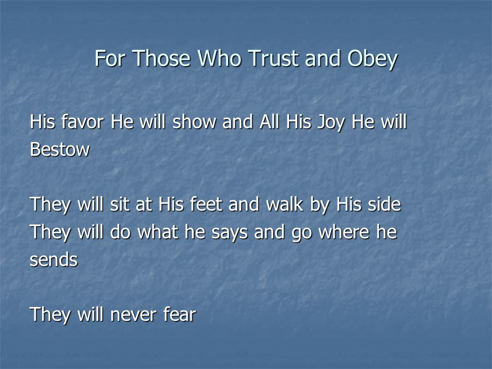For Those Who Trust and Obey His favor He will show and All His Joy He will Bestow They will sit at His feet and walk by His side They will do what he says and go where he sends They will never fear