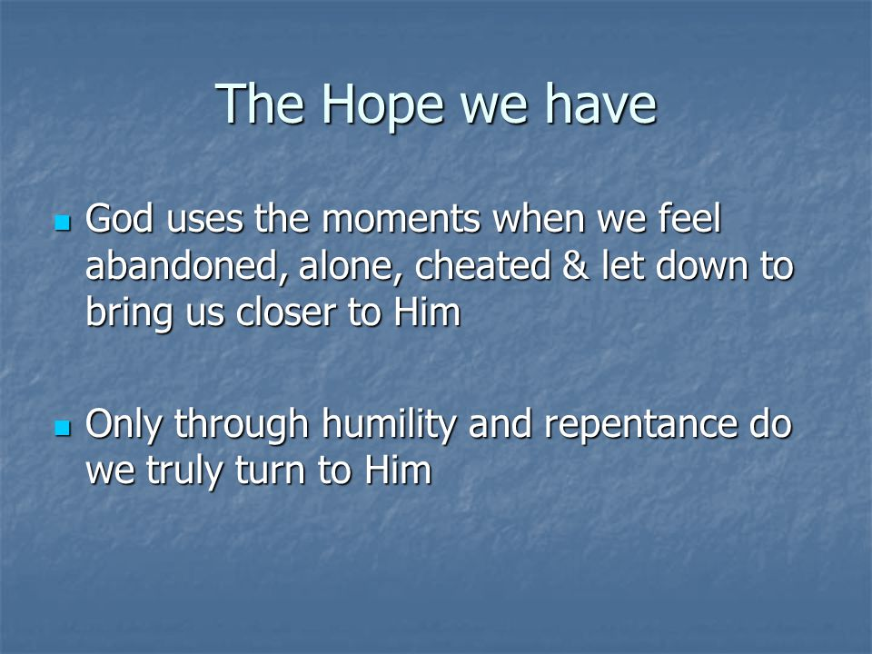 The Hope we have God uses the moments when we feel abandoned, alone, cheated & let down to bring us closer to Him God uses the moments when we feel abandoned, alone, cheated & let down to bring us closer to Him Only through humility and repentance do we truly turn to Him Only through humility and repentance do we truly turn to Him