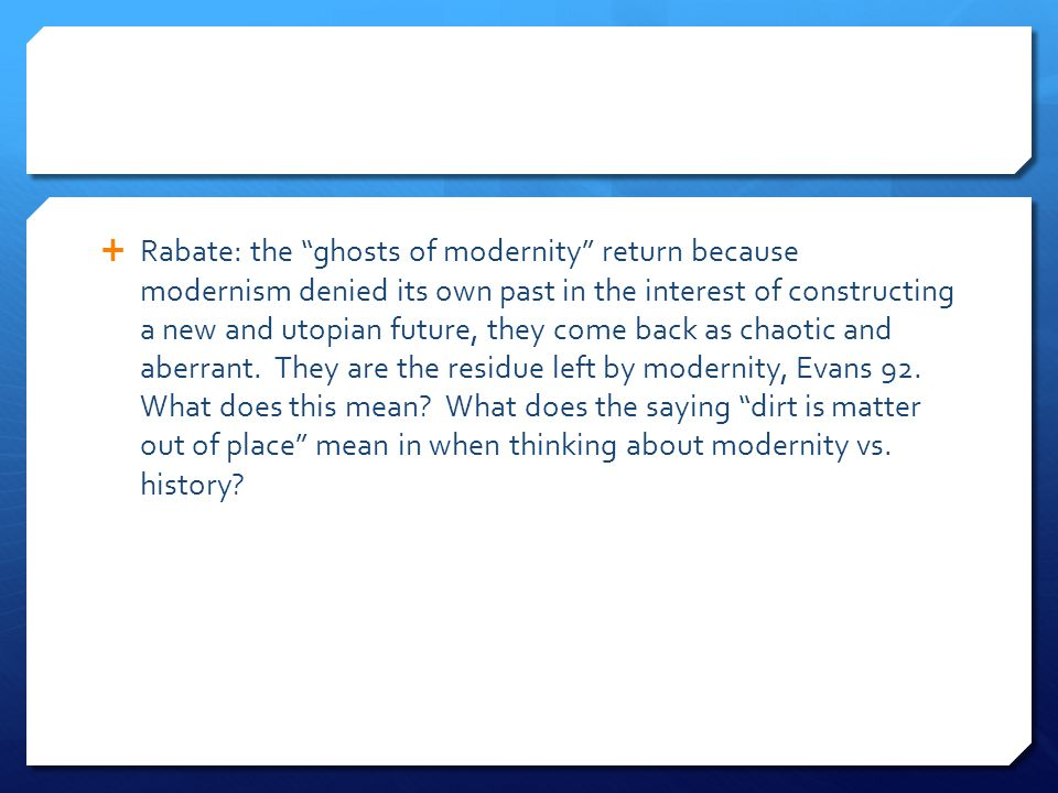 Rabate: the ghosts of modernity return because modernism denied its own past in the interest of constructing a new and utopian future, they come back as chaotic and aberrant.