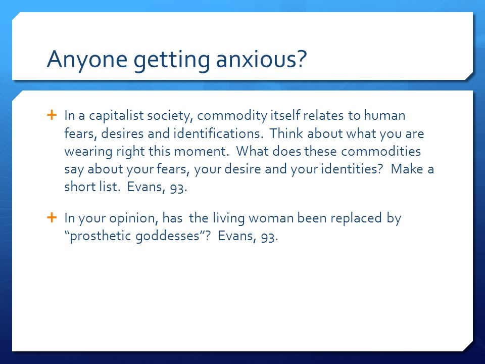 Anyone getting anxious?  In a capitalist society, commodity itself relates to human fears, desires and identifications. Think about what you are wear