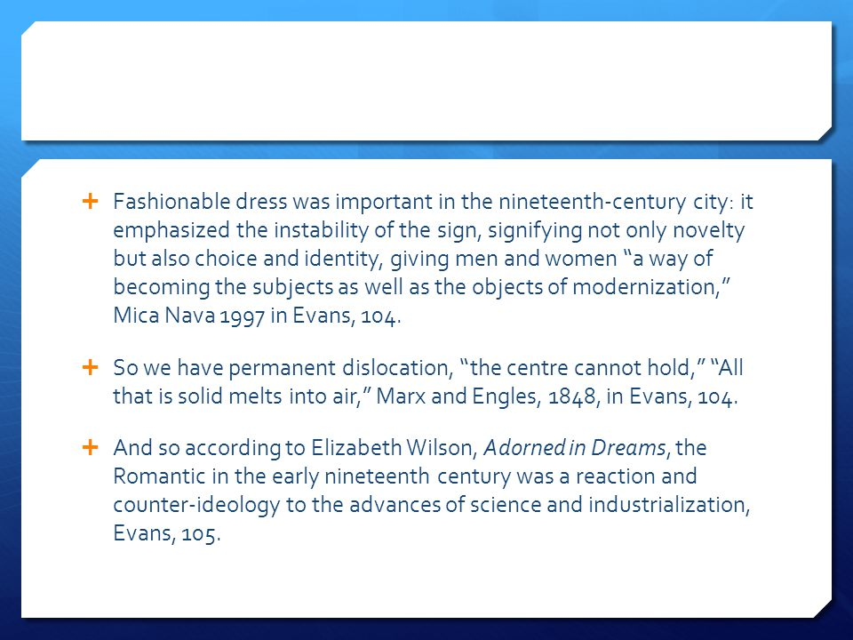  Fashionable dress was important in the nineteenth-century city: it emphasized the instability of the sign, signifying not only novelty but also choice and identity, giving men and women a way of becoming the subjects as well as the objects of modernization, Mica Nava 1997 in Evans, 104.