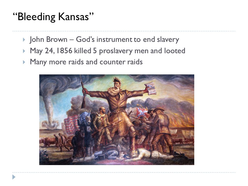  John Brown – God's instrument to end slavery  May 24, 1856 killed 5 proslavery men and looted  Many more raids and counter raids Bleeding Kansas