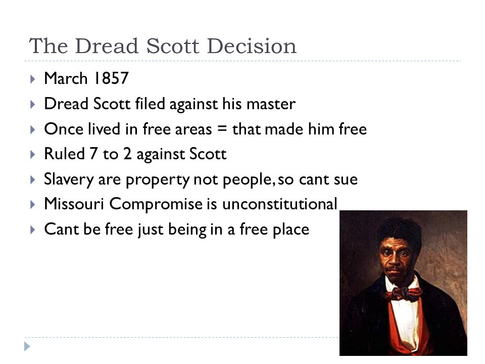 The Dread Scott Decision  March 1857  Dread Scott filed against his master  Once lived in free areas = that made him free  Ruled 7 to 2 against Scott  Slavery are property not people, so cant sue  Missouri Compromise is unconstitutional  Cant be free just being in a free place