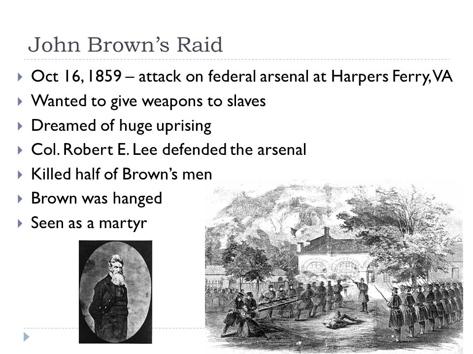 John Brown's Raid  Oct 16, 1859 – attack on federal arsenal at Harpers Ferry, VA  Wanted to give weapons to slaves  Dreamed of huge uprising  Col.