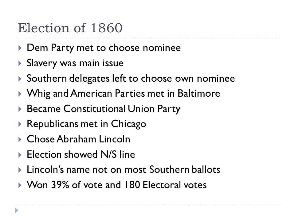 Election of 1860  Dem Party met to choose nominee  Slavery was main issue  Southern delegates left to choose own nominee  Whig and American Parties met in Baltimore  Became Constitutional Union Party  Republicans met in Chicago  Chose Abraham Lincoln  Election showed N/S line  Lincoln's name not on most Southern ballots  Won 39% of vote and 180 Electoral votes