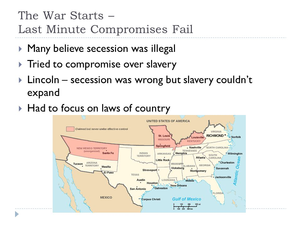 The War Starts – Last Minute Compromises Fail  Many believe secession was illegal  Tried to compromise over slavery  Lincoln – secession was wrong but slavery couldn't expand  Had to focus on laws of country