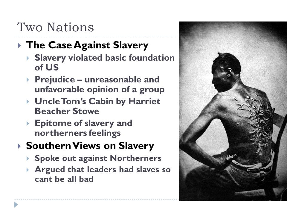 Two Nations  The Case Against Slavery  Slavery violated basic foundation of US  Prejudice – unreasonable and unfavorable opinion of a group  Uncle Tom's Cabin by Harriet Beacher Stowe  Epitome of slavery and northerners feelings  Southern Views on Slavery  Spoke out against Northerners  Argued that leaders had slaves so cant be all bad