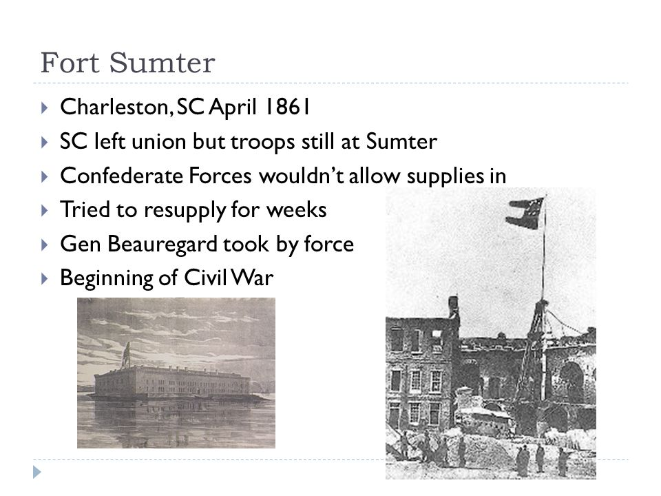 Fort Sumter  Charleston, SC April 1861  SC left union but troops still at Sumter  Confederate Forces wouldn't allow supplies in  Tried to resupply for weeks  Gen Beauregard took by force  Beginning of Civil War