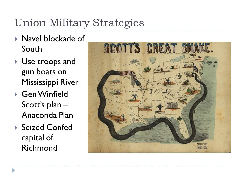 Union Military Strategies  Navel blockade of South  Use troops and gun boats on Mississippi River  Gen Winfield Scott's plan – Anaconda Plan  Seized Confed capital of Richmond