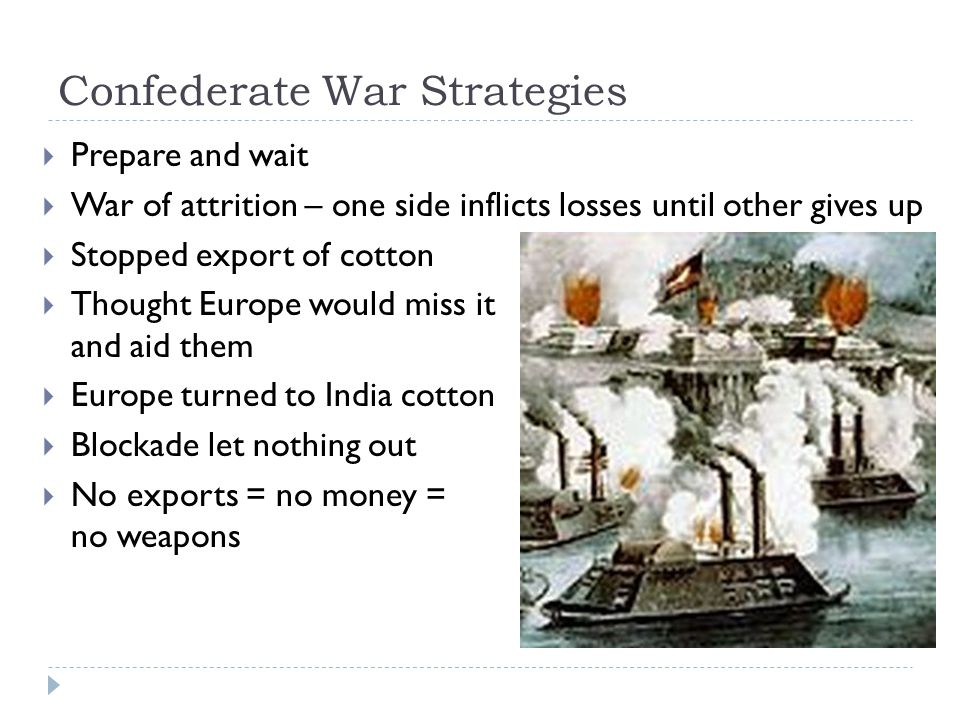 Confederate War Strategies  Prepare and wait  War of attrition – one side inflicts losses until other gives up  Stopped export of cotton  Thought Europe would miss it and aid them  Europe turned to India cotton  Blockade let nothing out  No exports = no money = no weapons