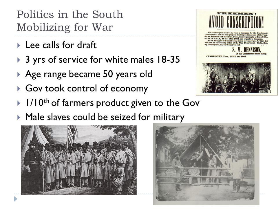 Politics in the South Mobilizing for War  Lee calls for draft  3 yrs of service for white males 18-35  Age range became 50 years old  Gov took control of economy  1/10 th of farmers product given to the Gov  Male slaves could be seized for military