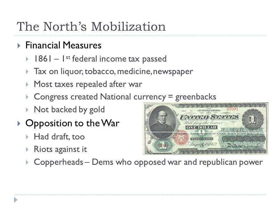 The North's Mobilization  Financial Measures  1861 – 1 st federal income tax passed  Tax on liquor, tobacco, medicine, newspaper  Most taxes repealed after war  Congress created National currency = greenbacks  Not backed by gold  Opposition to the War  Had draft, too  Riots against it  Copperheads – Dems who opposed war and republican power