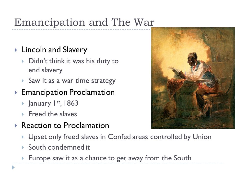 Emancipation and The War  Lincoln and Slavery  Didn't think it was his duty to end slavery  Saw it as a war time strategy  Emancipation Proclamation  January 1 st, 1863  Freed the slaves  Reaction to Proclamation  Upset only freed slaves in Confed areas controlled by Union  South condemned it  Europe saw it as a chance to get away from the South