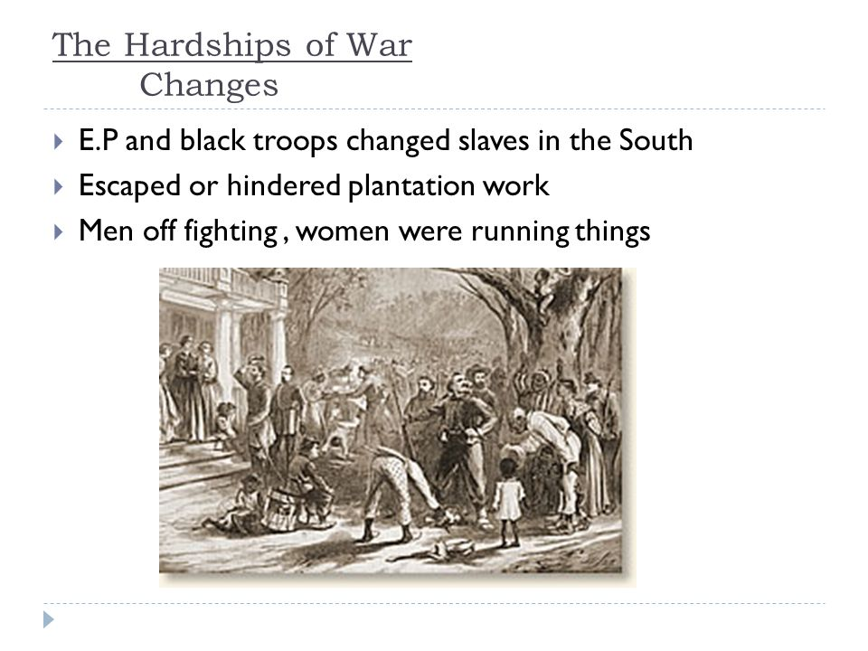The Hardships of War Changes  E.P and black troops changed slaves in the South  Escaped or hindered plantation work  Men off fighting, women were running things