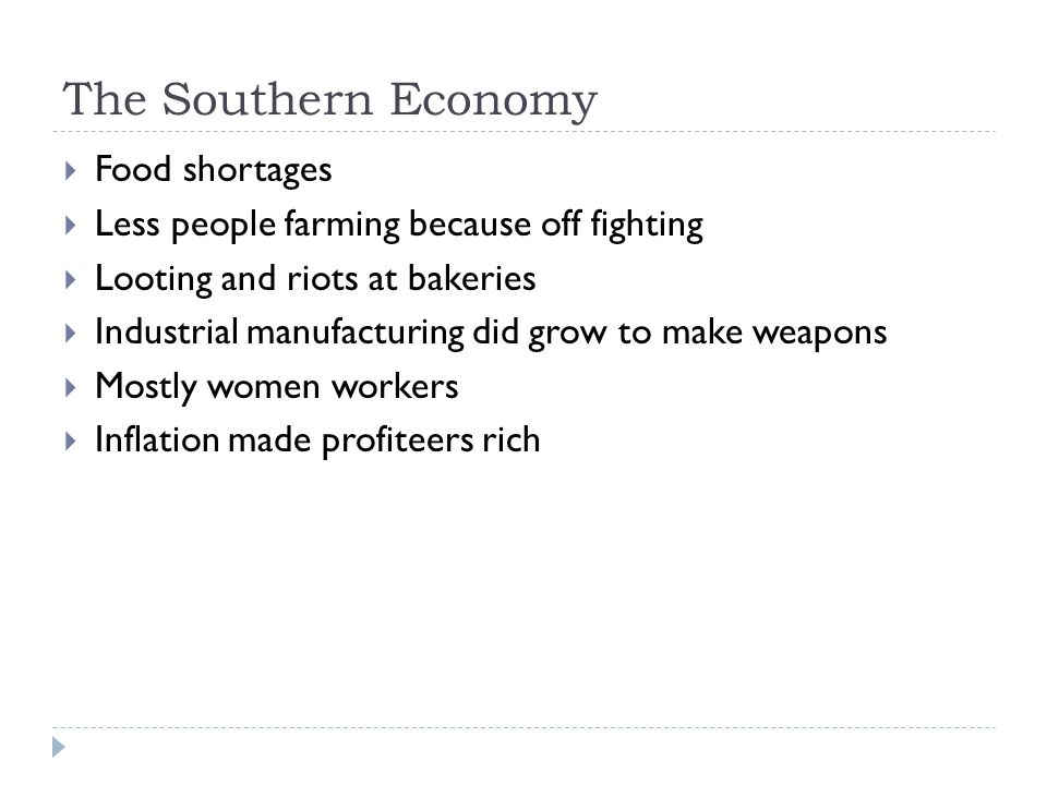 The Southern Economy  Food shortages  Less people farming because off fighting  Looting and riots at bakeries  Industrial manufacturing did grow to make weapons  Mostly women workers  Inflation made profiteers rich