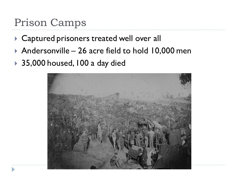 Prison Camps  Captured prisoners treated well over all  Andersonville – 26 acre field to hold 10,000 men  35,000 housed, 100 a day died