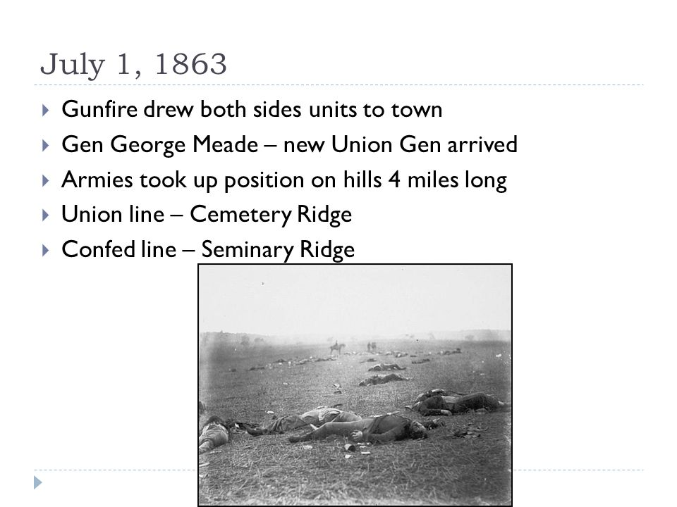 July 1, 1863  Gunfire drew both sides units to town  Gen George Meade – new Union Gen arrived  Armies took up position on hills 4 miles long  Union line – Cemetery Ridge  Confed line – Seminary Ridge