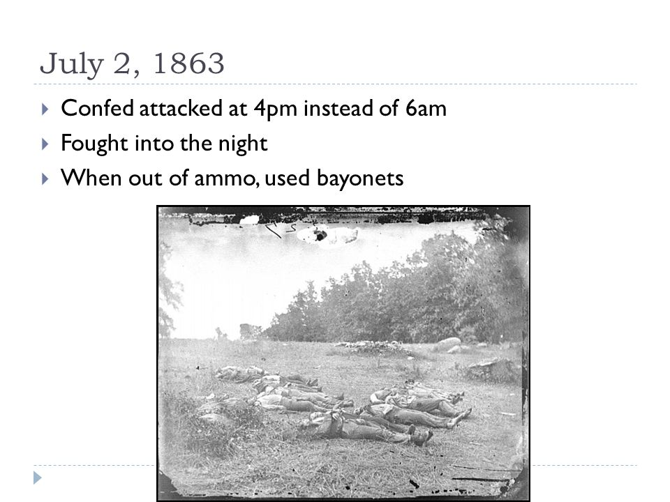 July 2, 1863  Confed attacked at 4pm instead of 6am  Fought into the night  When out of ammo, used bayonets
