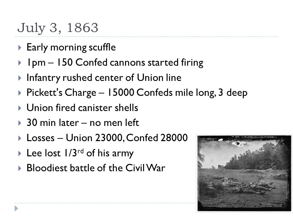 July 3, 1863  Early morning scuffle  1pm – 150 Confed cannons started firing  Infantry rushed center of Union line  Pickett s Charge – 15000 Confeds mile long, 3 deep  Union fired canister shells  30 min later – no men left  Losses – Union 23000, Confed 28000  Lee lost 1/3 rd of his army  Bloodiest battle of the Civil War