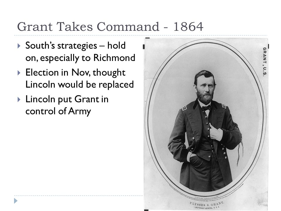 Grant Takes Command - 1864  South's strategies – hold on, especially to Richmond  Election in Nov, thought Lincoln would be replaced  Lincoln put Grant in control of Army