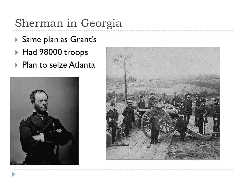 Sherman in Georgia  Same plan as Grant's  Had 98000 troops  Plan to seize Atlanta