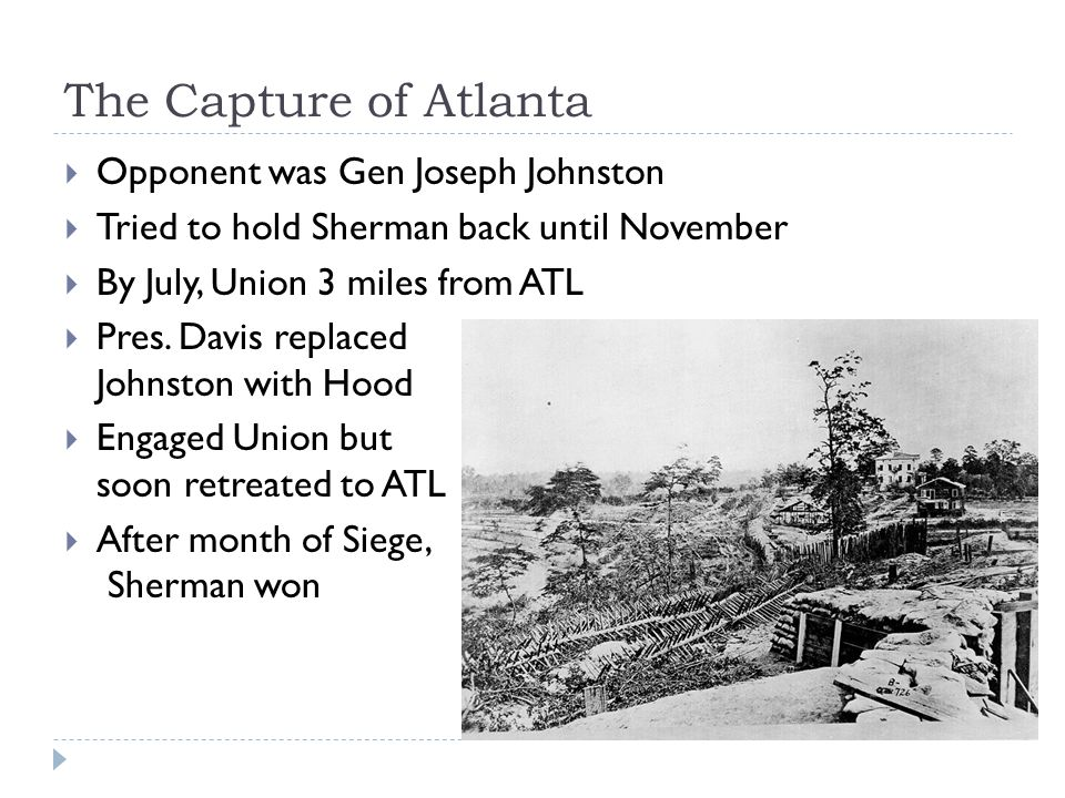 The Capture of Atlanta  Opponent was Gen Joseph Johnston  Tried to hold Sherman back until November  By July, Union 3 miles from ATL  Pres.