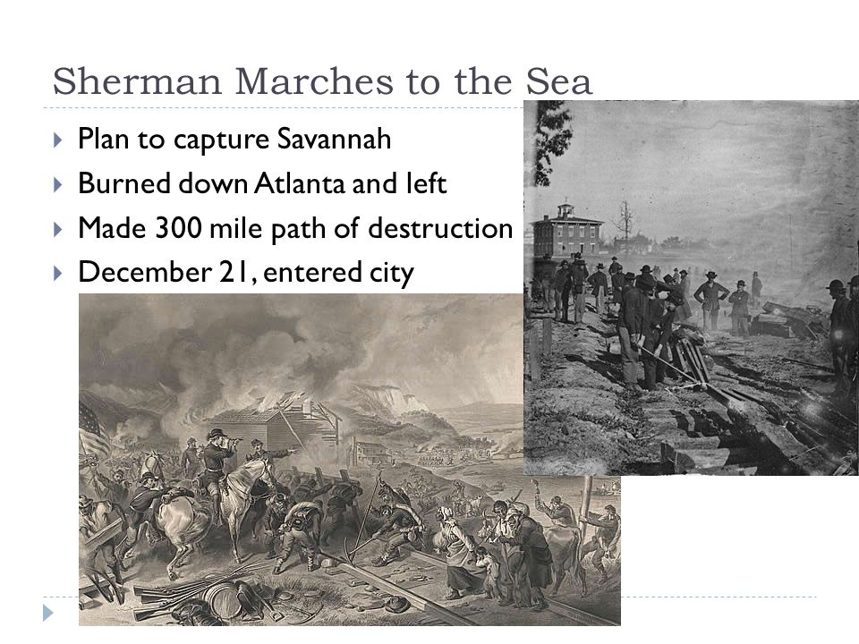 Sherman Marches to the Sea  Plan to capture Savannah  Burned down Atlanta and left  Made 300 mile path of destruction  December 21, entered city