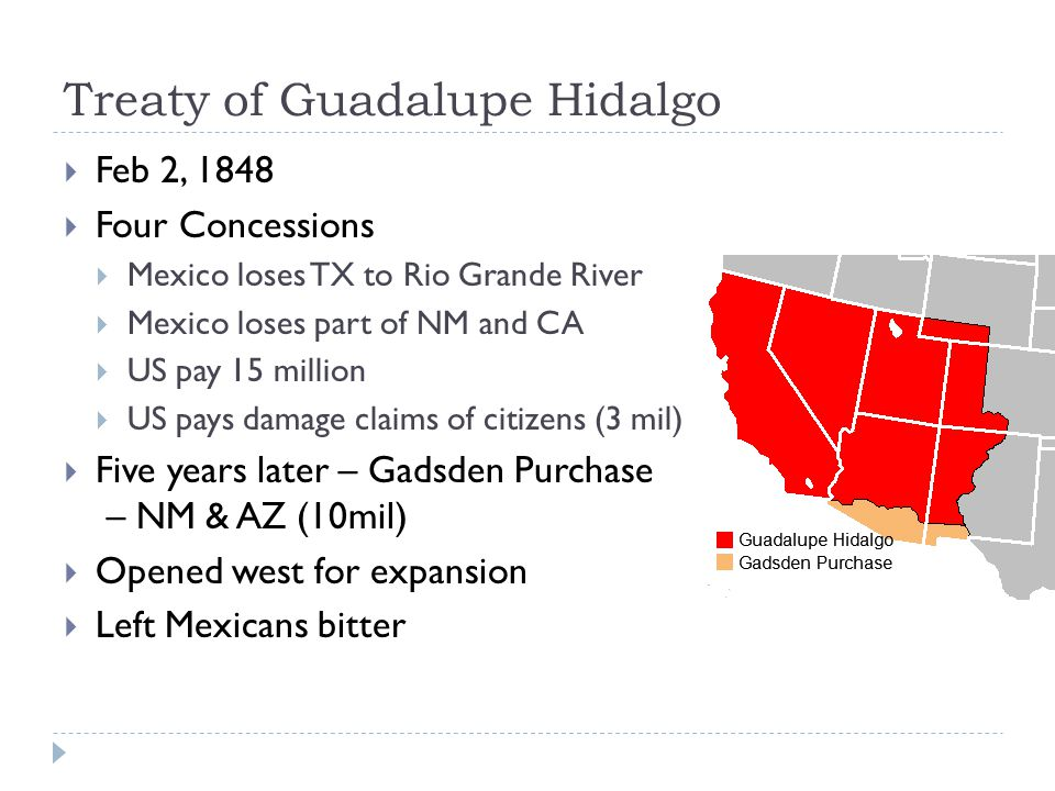 Treaty of Guadalupe Hidalgo  Feb 2, 1848  Four Concessions  Mexico loses TX to Rio Grande River  Mexico loses part of NM and CA  US pay 15 million  US pays damage claims of citizens (3 mil)  Five years later – Gadsden Purchase – NM & AZ (10mil)  Opened west for expansion  Left Mexicans bitter