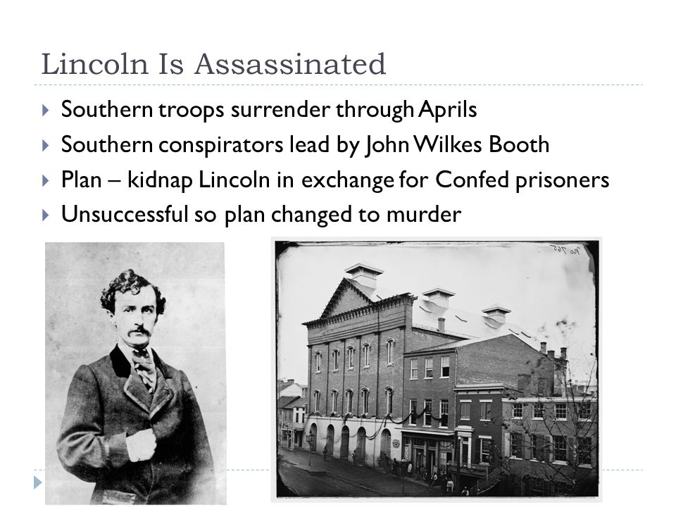 Lincoln Is Assassinated  Southern troops surrender through Aprils  Southern conspirators lead by John Wilkes Booth  Plan – kidnap Lincoln in exchange for Confed prisoners  Unsuccessful so plan changed to murder