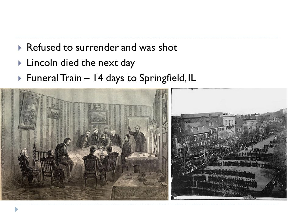  Refused to surrender and was shot  Lincoln died the next day  Funeral Train – 14 days to Springfield, IL