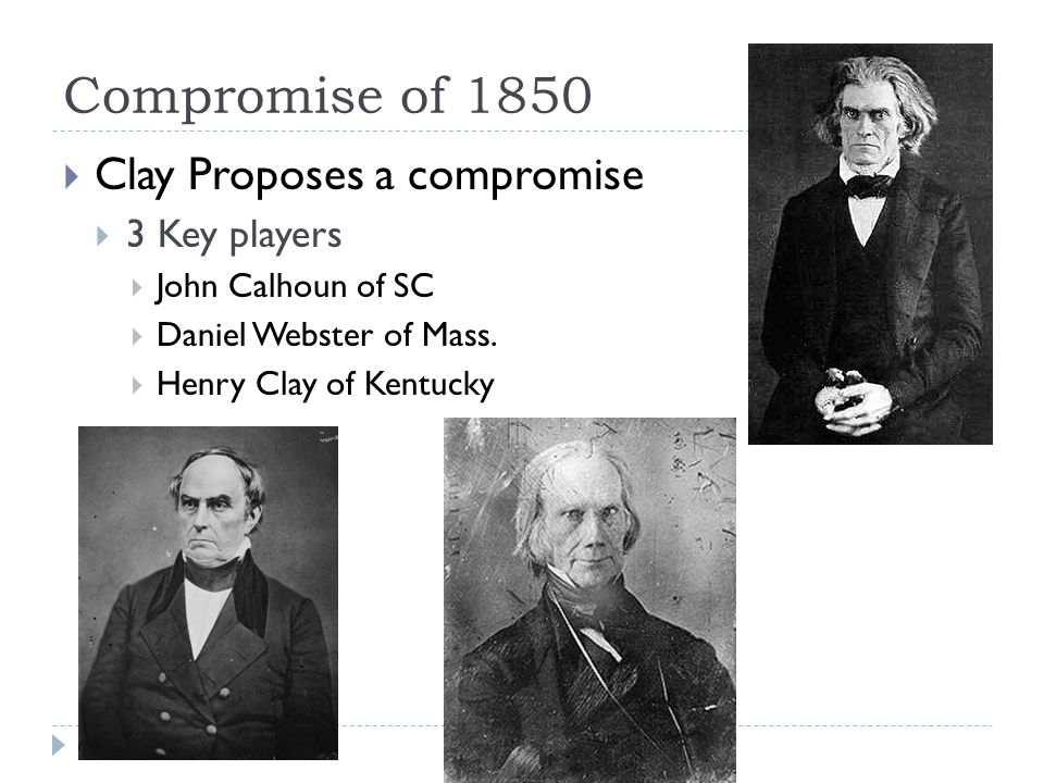Compromise of 1850  Clay Proposes a compromise  3 Key players  John Calhoun of SC  Daniel Webster of Mass.