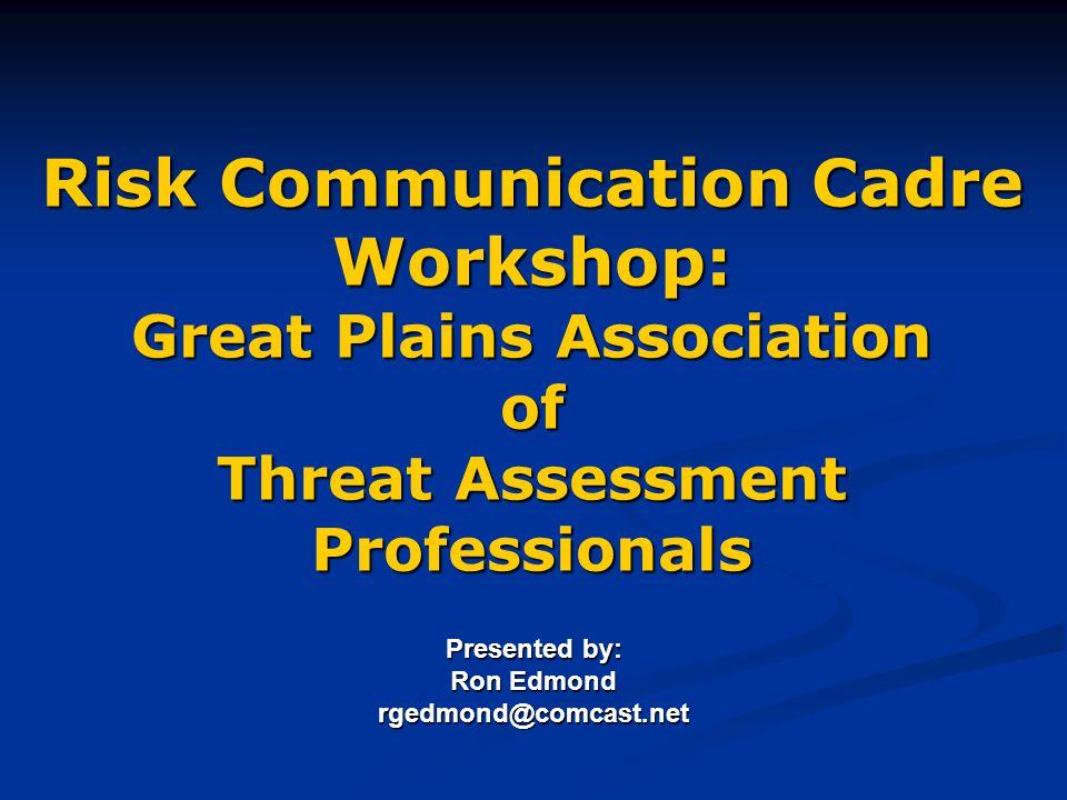 Risk Communication Cadre Workshop: Great Plains Association of Threat Assessment Professionals Presented by: Ron Edmond rgedmond@comcast.net