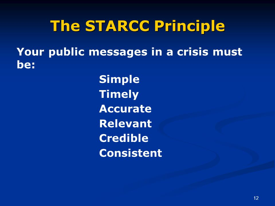 12 The STARCC Principle Your public messages in a crisis must be: Simple Timely Accurate Relevant Credible Consistent