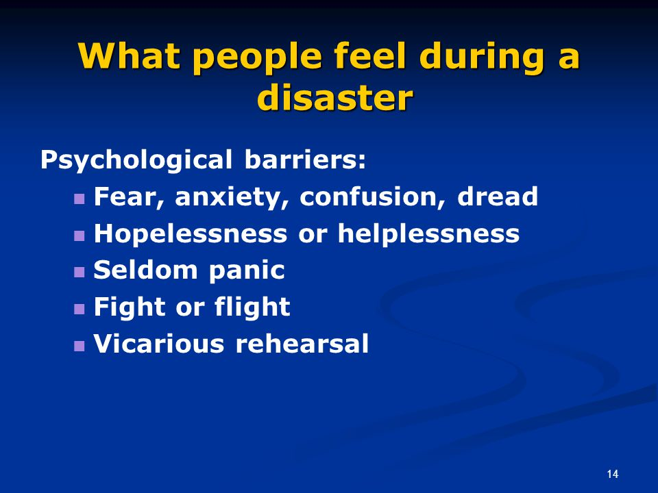 14 What people feel during a disaster Psychological barriers: Fear, anxiety, confusion, dread Hopelessness or helplessness Seldom panic Fight or fligh