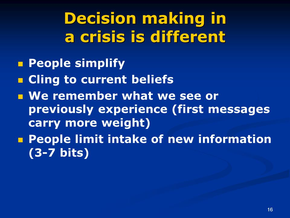 16 Decision making in a crisis is different People simplify Cling to current beliefs We remember what we see or previously experience (first messages carry more weight) People limit intake of new information (3-7 bits)