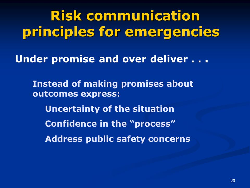 20 Risk communication principles for emergencies Risk communication principles for emergencies Under promise and over deliver... Instead of making pro
