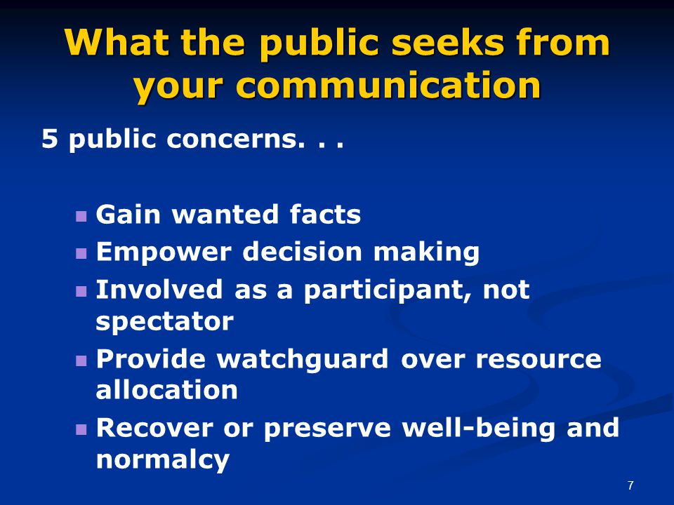 7 What the public seeks from your communication 5 public concerns... Gain wanted facts Empower decision making Involved as a participant, not spectato