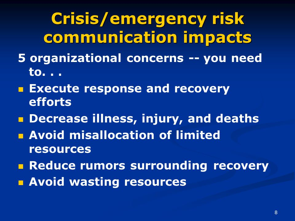 8 Crisis/emergency risk communication impacts 5 organizational concerns -- you need to... Execute response and recovery efforts Decrease illness, inju
