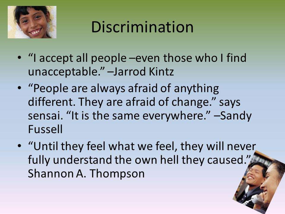 "Discrimination ""I accept all people –even those who I find unacceptable."" –Jarrod Kintz ""People are always afraid of anything different. They are afra"