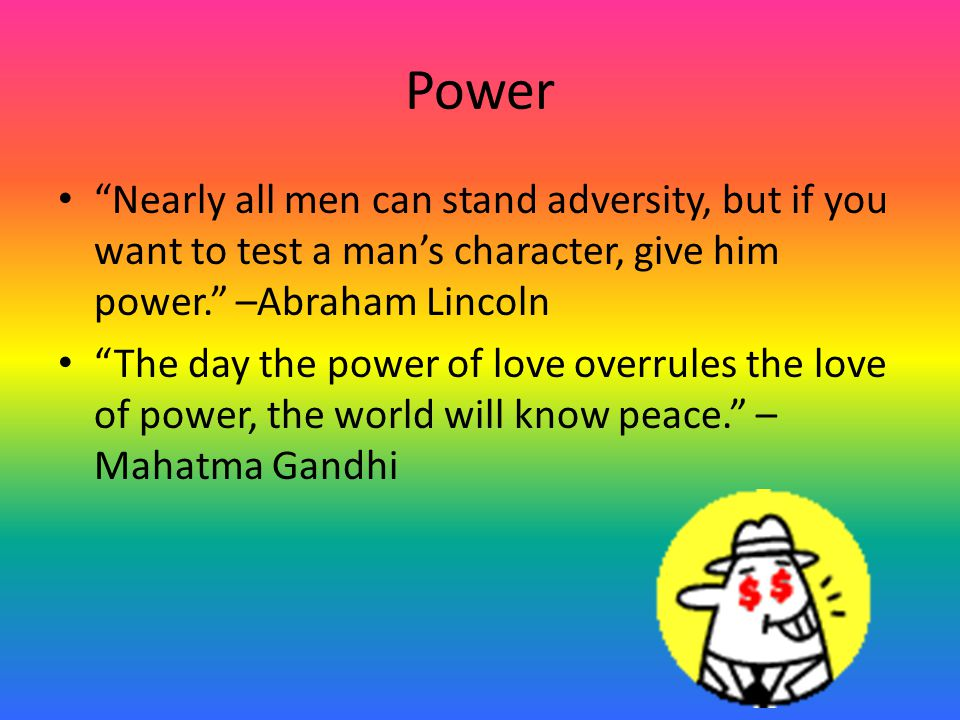 "Power ""Nearly all men can stand adversity, but if you want to test a man's character, give him power."" –Abraham Lincoln ""The day the power of love ove"