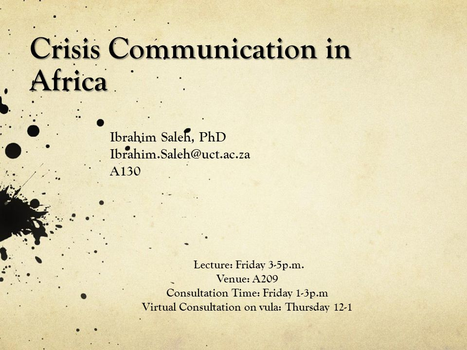 Crisis Communication in Africa Ibrahim Saleh, PhD Ibrahim.Saleh@uct.ac.za A130 Lecture: Friday 3-5p.m. Venue: A209 Consultation Time: Friday 1-3p.m Vi
