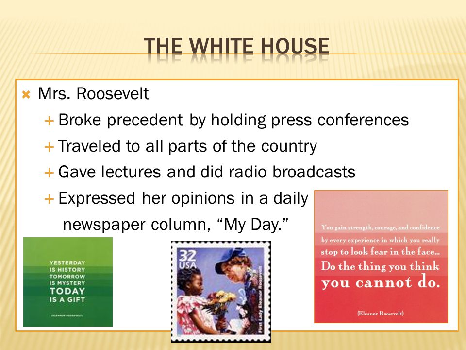  Mrs. Roosevelt  Broke precedent by holding press conferences  Traveled to all parts of the country  Gave lectures and did radio broadcasts  Expr