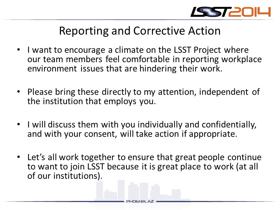 Reporting and Corrective Action I want to encourage a climate on the LSST Project where our team members feel comfortable in reporting workplace environment issues that are hindering their work.