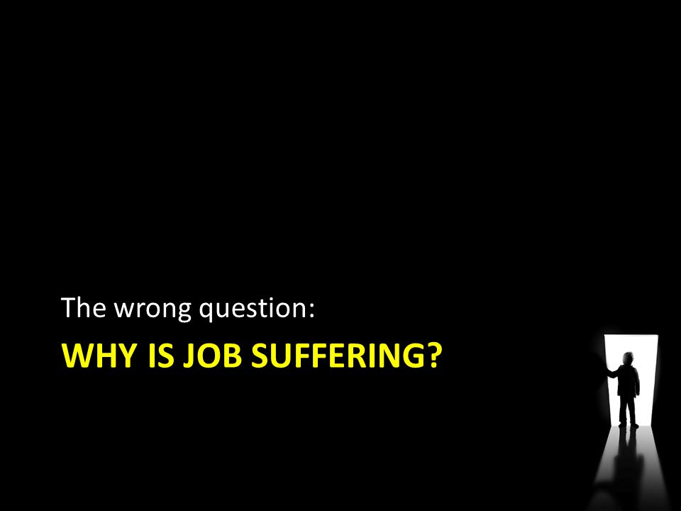 WHY IS JOB SUFFERING? The wrong question: