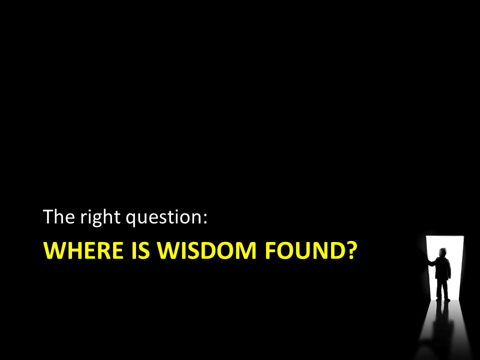 WHERE IS WISDOM FOUND? The right question: