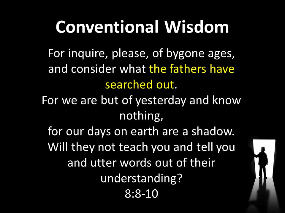 Conventional Wisdom For inquire, please, of bygone ages, and consider what the fathers have searched out. For we are but of yesterday and know nothing