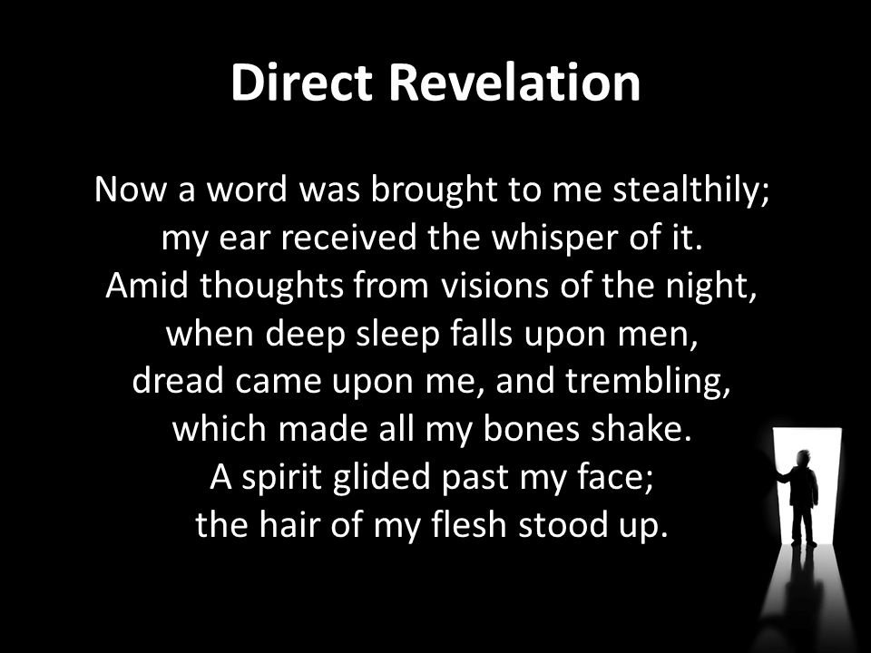 Direct Revelation Now a word was brought to me stealthily; my ear received the whisper of it. Amid thoughts from visions of the night, when deep sleep