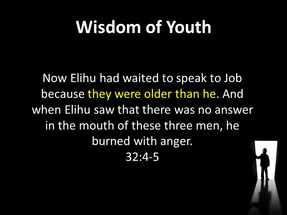 Wisdom of Youth Now Elihu had waited to speak to Job because they were older than he. And when Elihu saw that there was no answer in the mouth of thes